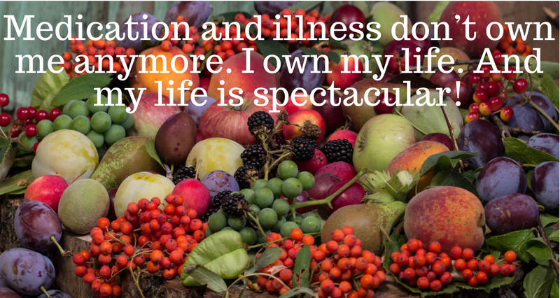 Medication and illness don_t own me anymore. I own my life. And my life is spectacular!