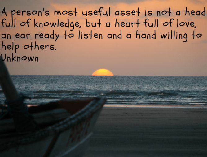 A person's most useful asset is not a head full of knowledge, but a heart full of love, an ear r