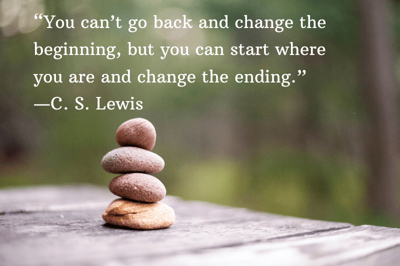 """""""You can't go back and change the beginning, but you can start where you are and change the ending."""" ―C. S. Lewis"""