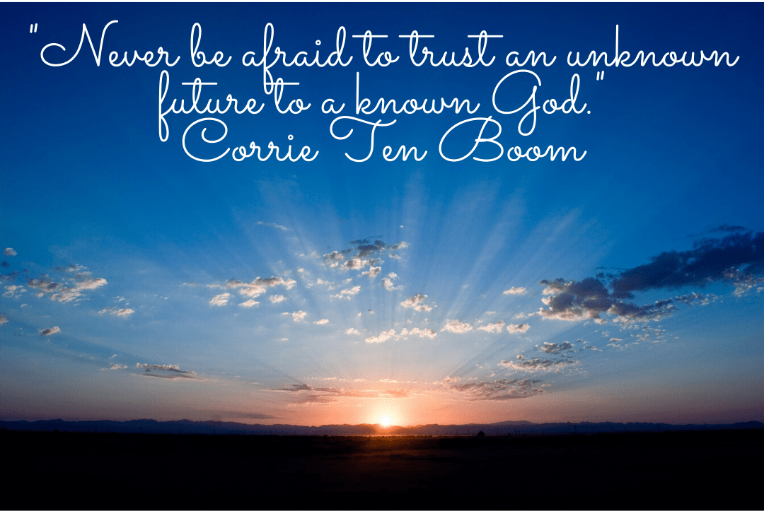Never be afraid to trust an unknown future to a known God. Corrie Ten Boom